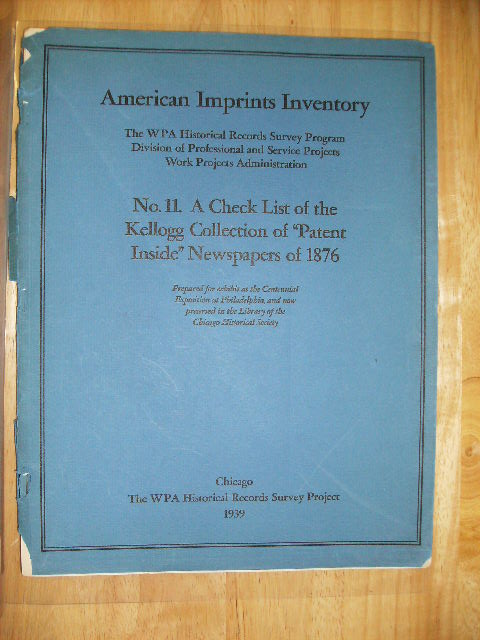 "A CHECK LIST OF THE KELLOGG COLLECTION OF ""PATENT INSIDE"" NEWSPAPERS OF 1876 AMERICAN IMPRINTS INVENTORY - THE WPA HISTORICAL RECORDS SURVEY PROGRAM DIVISION OF PROFESSIONAL AND SERVICE PROJECTS WORK PROJECTS ADMINISTRATION. WPA HISTORICAL RECORDS SURVEY PROJECT."