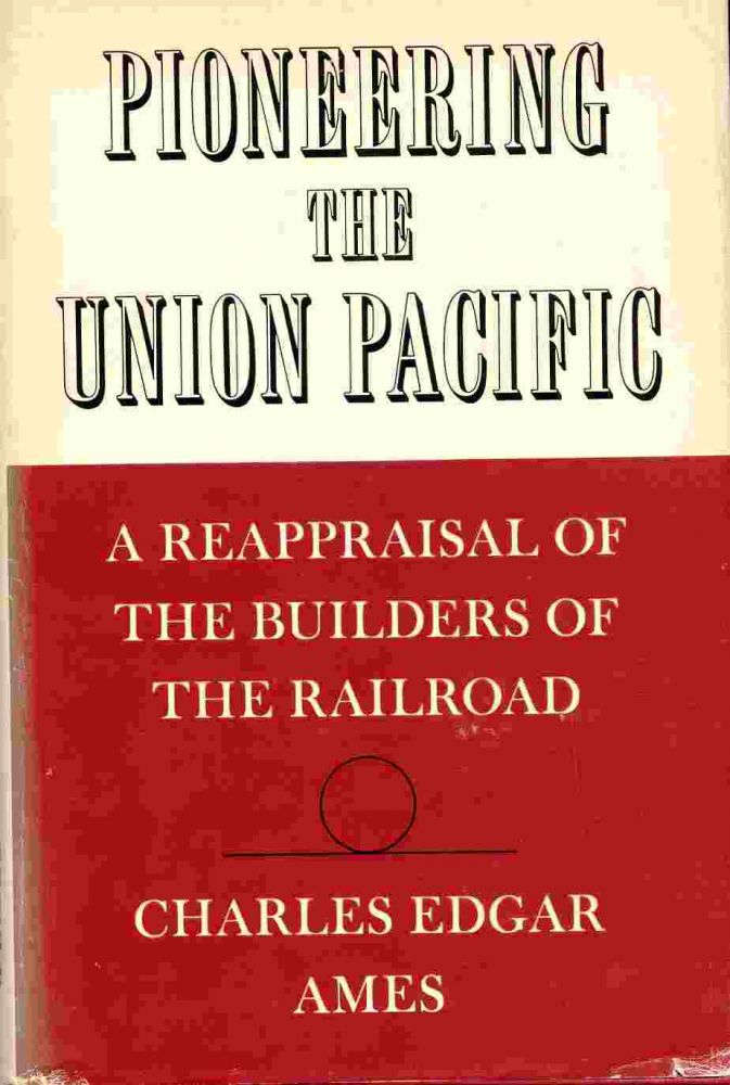 Pioneering the Union Pacific A Reappraisal of the Builders of the Railroad. Charles Edgar Ames.