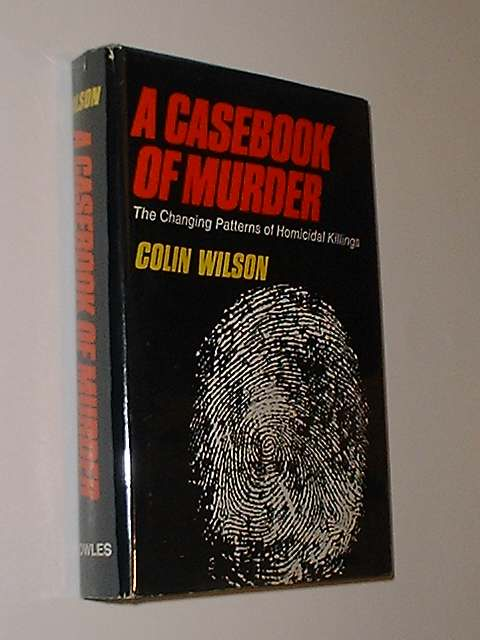 A Casebook Of Murder The Changing Patterns Of Homicidal Killings. Colin Wilson.