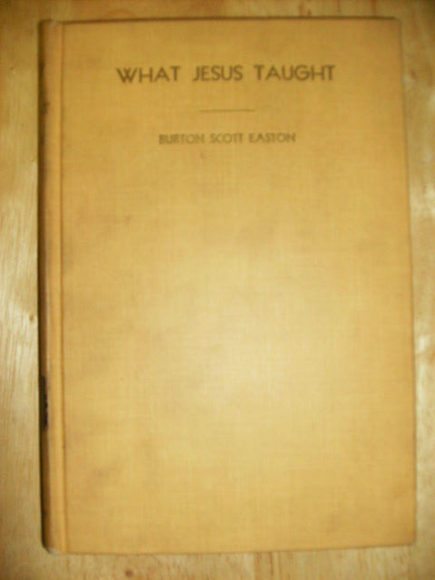 WHAT JESUS TAUGHT - [signed] THE SAYINGS TRANSLATED AND ARRANGED WITH EXPOSITORY COMMENTARY. BURTON SCOTT EASTON.