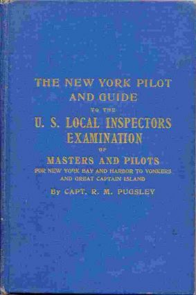 The New York Pilot And Guide to the United States Local Inspectors Examination of Masters and Pilots for New York Bay and Harbor to Yonkers and Great Captain Island and a complete New York Pilot containing all useful information. R. M. Pugsley.