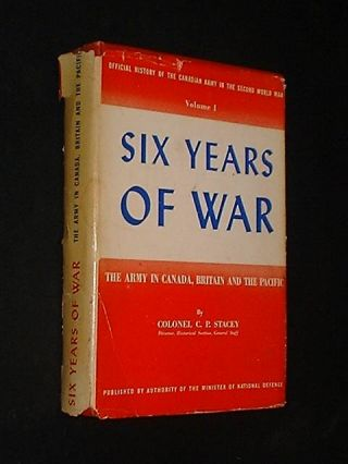 Six Years Of War [Volume 1] The Army In Canada, Britain And The Pacific. Colonel C. P. Stacey